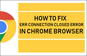 Cómo corregir un error de ERR Connection Closed Error in Chrome Browser