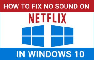 Cómo corregir la falta de sonido en Netflix en Windows 10