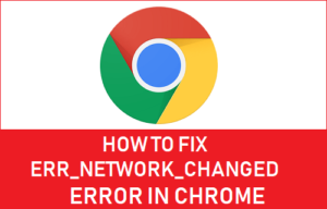 Cómo corregir un error de Err Network Changed Error en el navegador Chrome