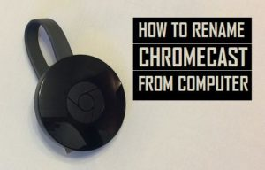 Cómo renombrar Chromecast desde el ordenador