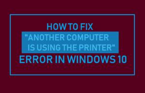 Cómo solucionar el error «Otro equipo está usando la impresora» en Windows 10