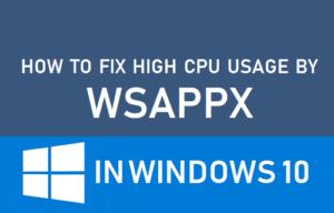 Cómo arreglar el alto uso de la CPU por WSAPPX en Windows 10